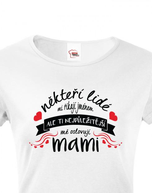Tričko Někteří mi říkají jménem, ale ti nejdůležitější mě oslovují mami