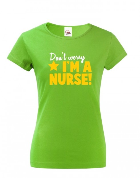 Tričko pro sestřičky a sestry Don´t worry, I´m a nurse!