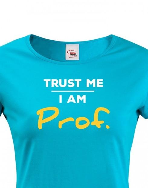Dámské tričko Trust me I am Prof.